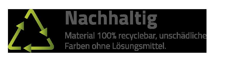 Nachhaltig - Material 100% recyclebar, unschädliche Farben ohne Lösungsmittel.